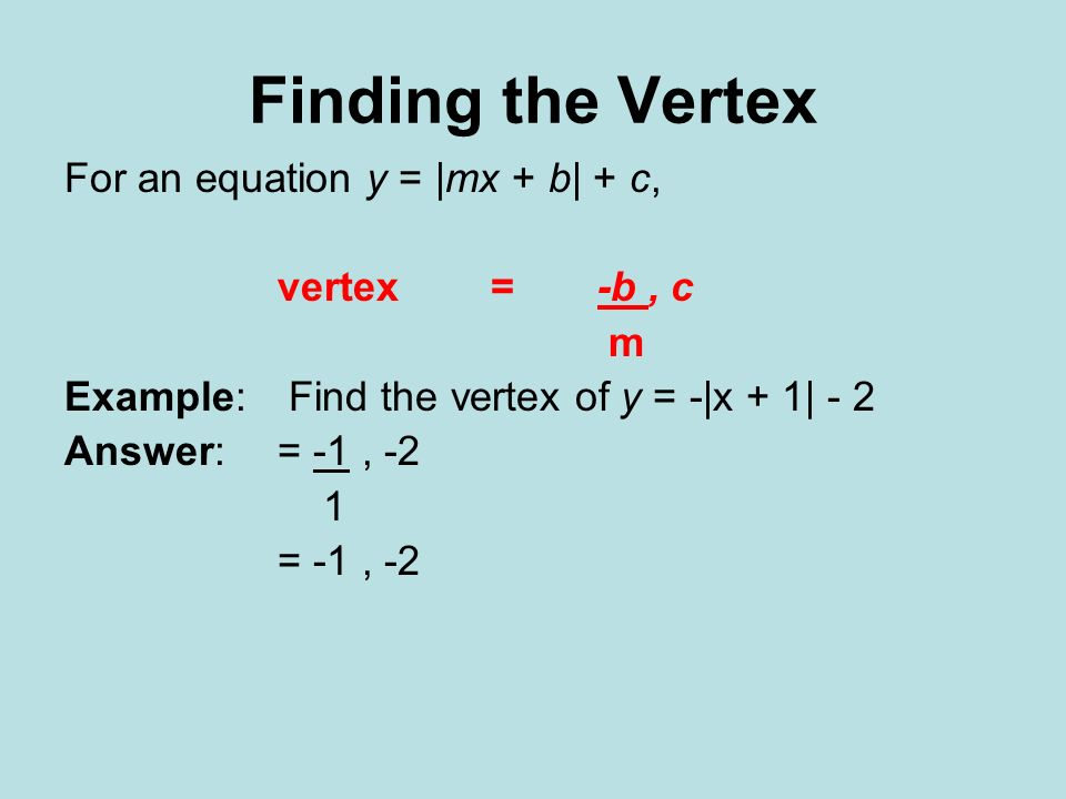 Finding the Vertex For an equation y = |mx + b| + c, vertex = -b, c m Example: Find the vertex of y = -|x + 1| - 2 Answer:= -1, -2 1 = -1, -2
