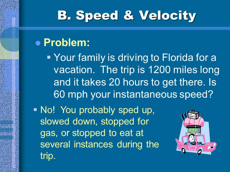 B. Speed & Velocity Problem: You are driving down Olio road, look at your speedometer, and realize youre going 80 mph. A cop clocks you. Has he measur