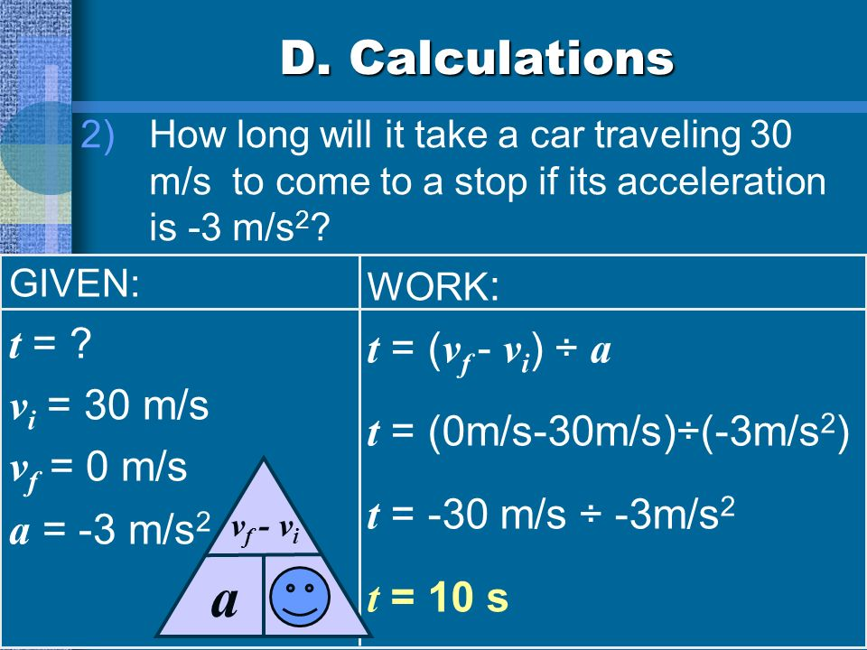 D. Calculations 1)A roller coaster starts down a hill at 10 m/s. Three seconds later, its speed is 32 m/s. What is the roller coasters acceleration? G