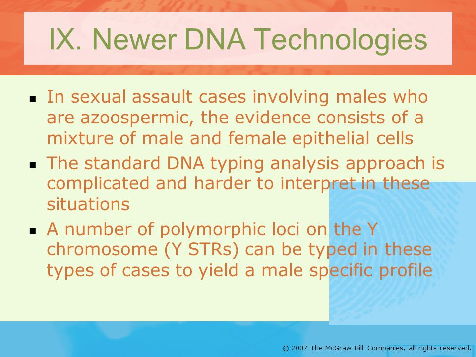 © 2007 The McGraw-Hill Companies, all rights reserved. IX. Newer DNA Technologies In sexual assault cases involving males who are azoospermic, the evi