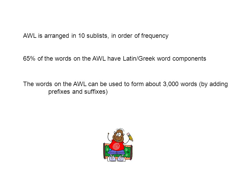 AWL is arranged in 10 sublists, in order of frequency 65% of the words on the AWL have Latin/Greek word components The words on the AWL can be used to