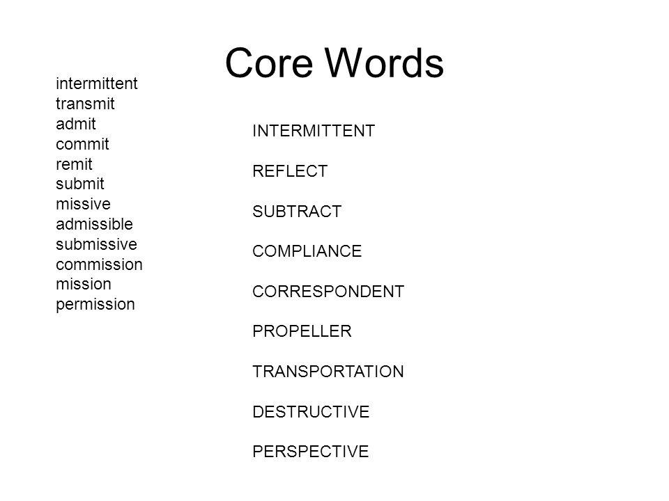 Core Words INTERMITTENT REFLECT SUBTRACT COMPLIANCE CORRESPONDENT PROPELLER TRANSPORTATION DESTRUCTIVE PERSPECTIVE intermittent transmit admit commit