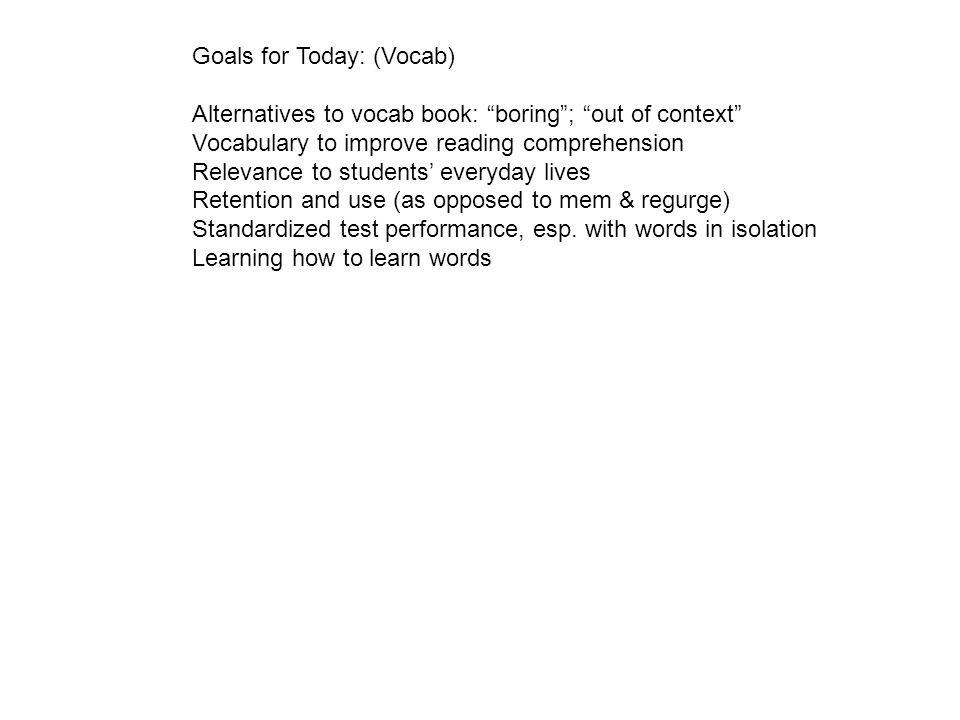 Goals for Today: (Vocab) Alternatives to vocab book: boring; out of context Vocabulary to improve reading comprehension Relevance to students everyday