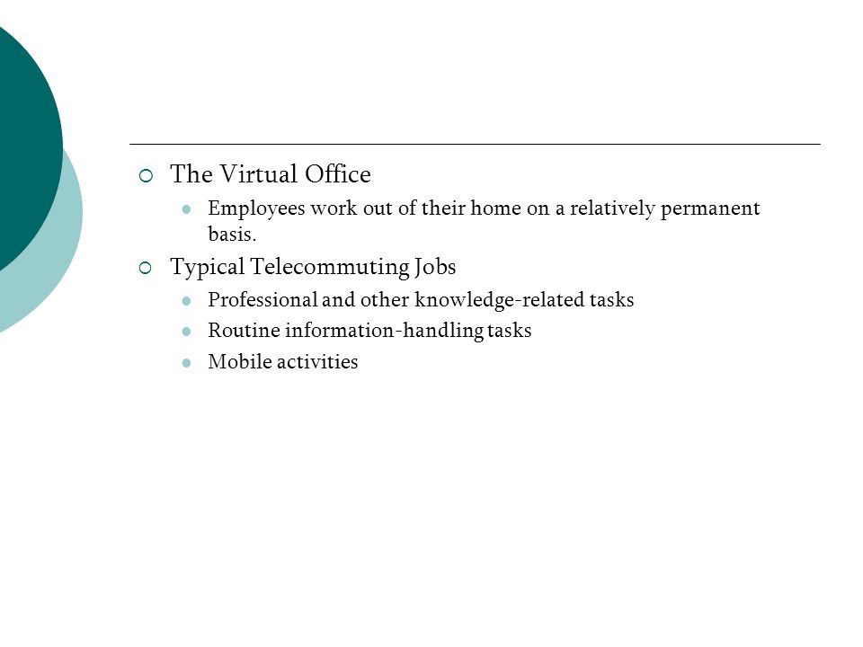 The Virtual Office Employees work out of their home on a relatively permanent basis. Typical Telecommuting Jobs Professional and other knowledge-relat
