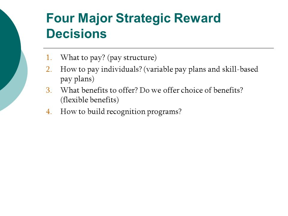 Four Major Strategic Reward Decisions 1.What to pay? (pay structure) 2.How to pay individuals? (variable pay plans and skill-based pay plans) 3.What b