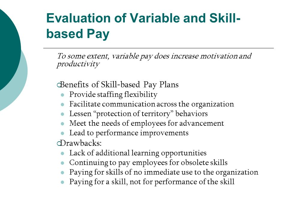 Evaluation of Variable and Skill- based Pay To some extent, variable pay does increase motivation and productivity Benefits of Skill-based Pay Plans P