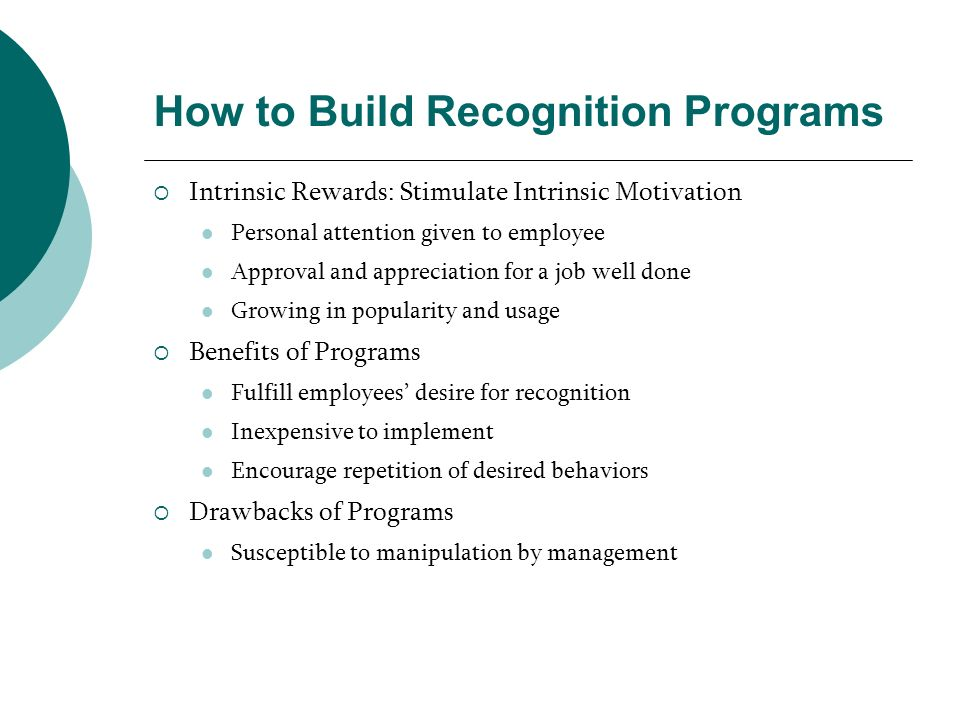 How to Build Recognition Programs Intrinsic Rewards: Stimulate Intrinsic Motivation Personal attention given to employee Approval and appreciation for