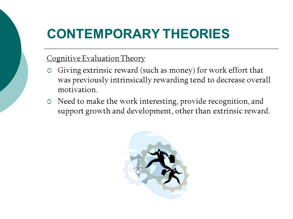 CONTEMPORARY THEORIES Cognitive Evaluation Theory Giving extrinsic reward (such as money) for work effort that was previously intrinsically rewarding