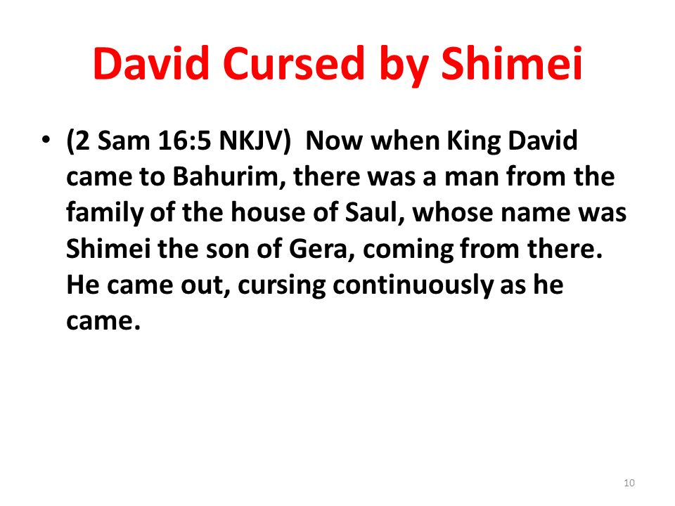David Cursed by Shimei (2 Sam 16:5 NKJV) Now when King David came to Bahurim, there was a man from the family of the house of Saul, whose name was Shi