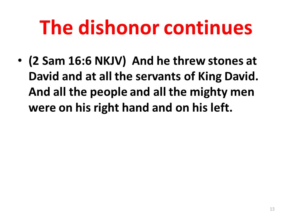 The dishonor continues (2 Sam 16:6 NKJV) And he threw stones at David and at all the servants of King David.
