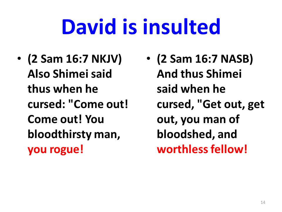 David is insulted (2 Sam 16:7 NKJV) Also Shimei said thus when he cursed: Come out.