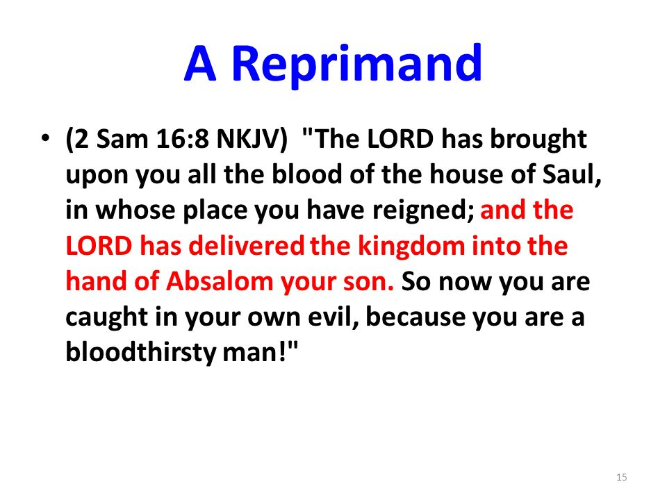 A Reprimand (2 Sam 16:8 NKJV) The LORD has brought upon you all the blood of the house of Saul, in whose place you have reigned; and the LORD has delivered the kingdom into the hand of Absalom your son.