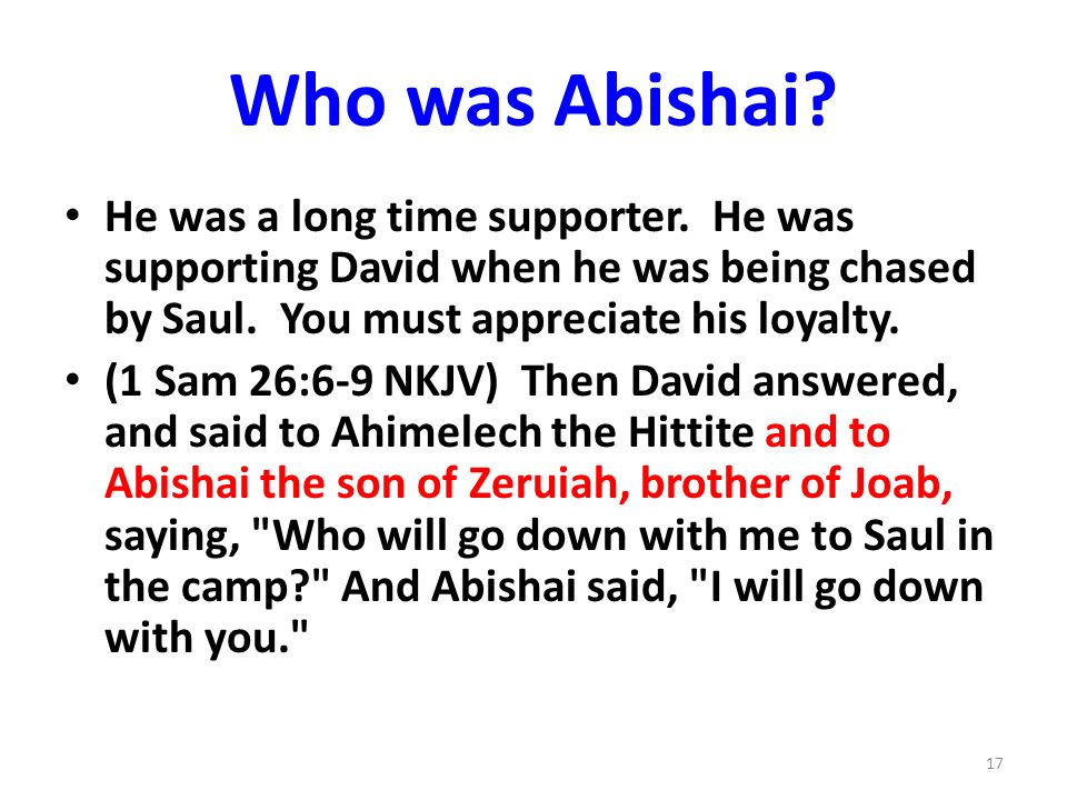 Who was Abishai? He was a long time supporter. He was supporting David when he was being chased by Saul. You must appreciate his loyalty. (1 Sam 26:6-