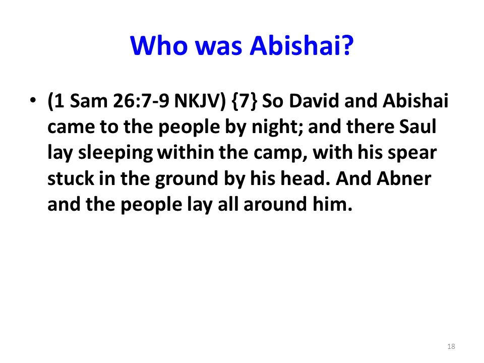 Who was Abishai? (1 Sam 26:7-9 NKJV) {7} So David and Abishai came to the people by night; and there Saul lay sleeping within the camp, with his spear