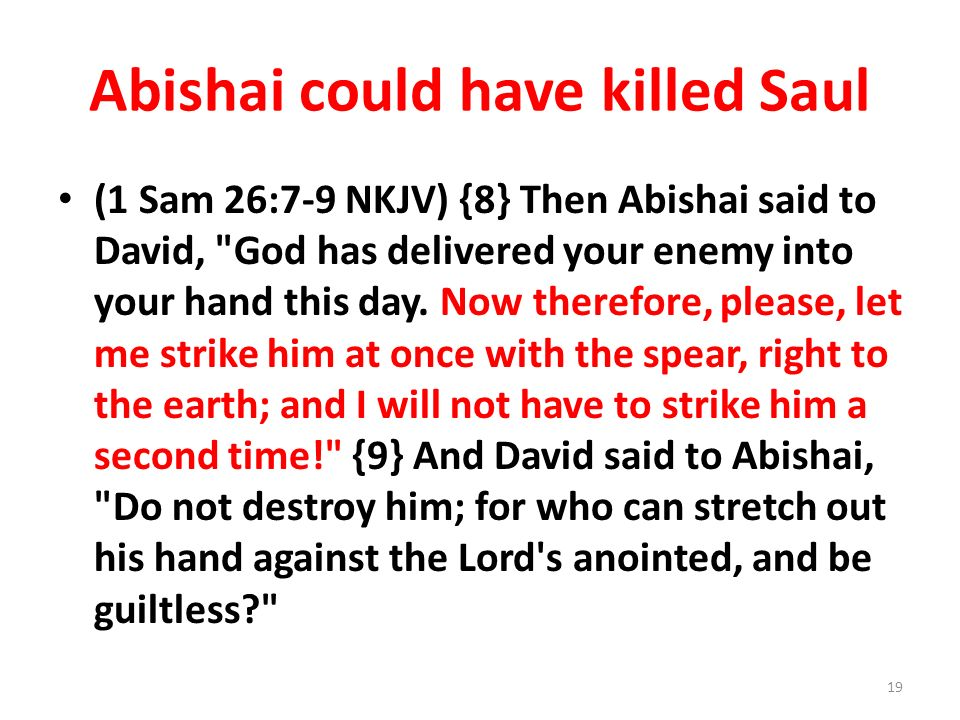 Abishai could have killed Saul (1 Sam 26:7-9 NKJV) {8} Then Abishai said to David, God has delivered your enemy into your hand this day.