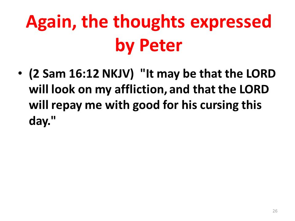 Again, the thoughts expressed by Peter (2 Sam 16:12 NKJV)