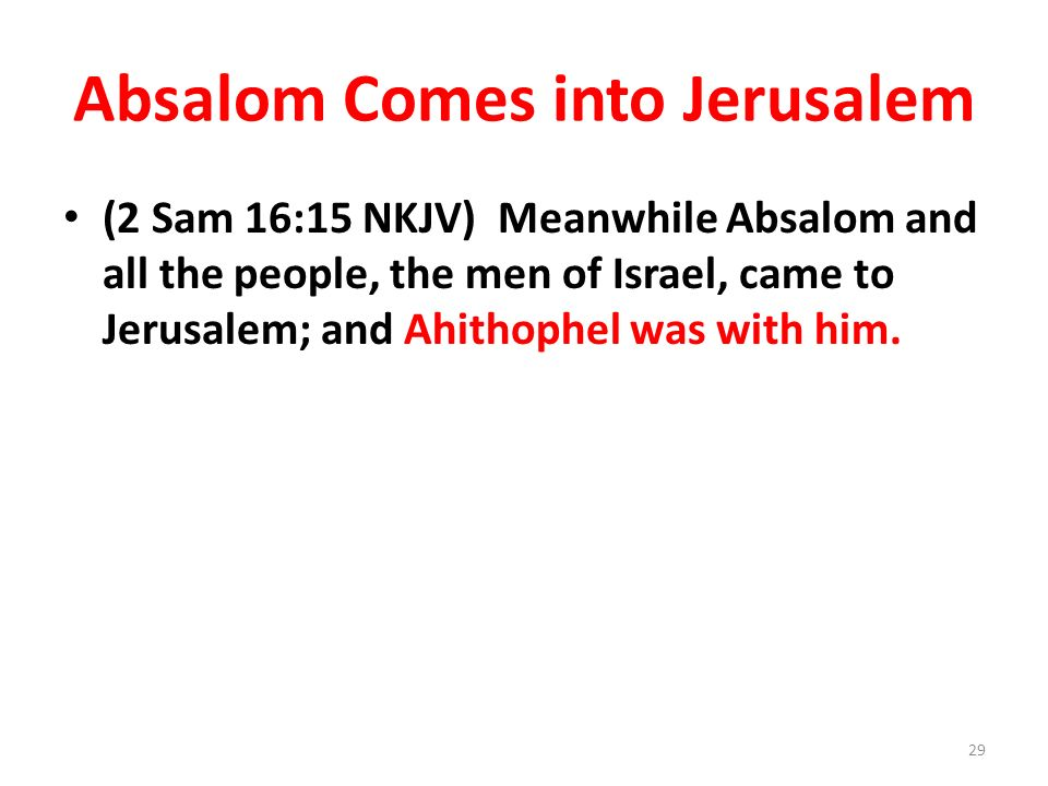 Absalom Comes into Jerusalem (2 Sam 16:15 NKJV) Meanwhile Absalom and all the people, the men of Israel, came to Jerusalem; and Ahithophel was with hi