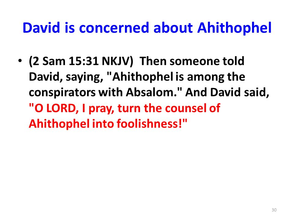 David is concerned about Ahithophel (2 Sam 15:31 NKJV) Then someone told David, saying, Ahithophel is among the conspirators with Absalom. And David said, O LORD, I pray, turn the counsel of Ahithophel into foolishness! 30