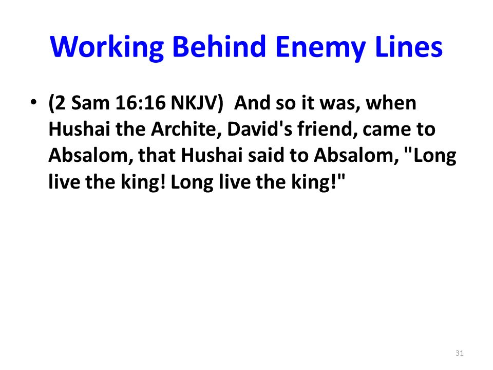 Working Behind Enemy Lines (2 Sam 16:16 NKJV) And so it was, when Hushai the Archite, David's friend, came to Absalom, that Hushai said to Absalom,