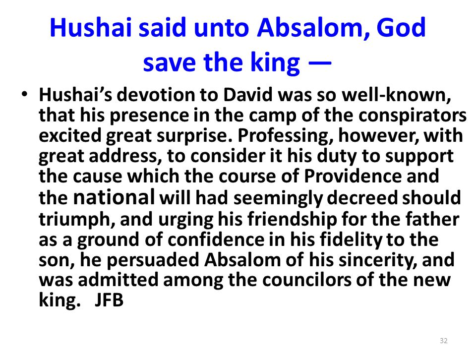 Hushai said unto Absalom, God save the king Hushais devotion to David was so well-known, that his presence in the camp of the conspirators excited great surprise.