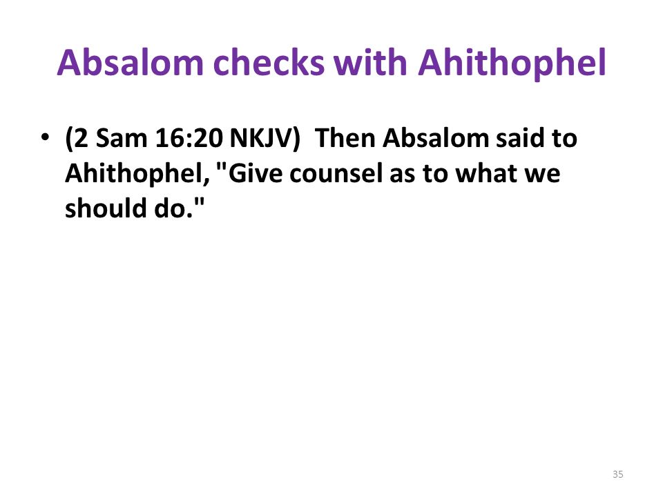 Absalom checks with Ahithophel (2 Sam 16:20 NKJV) Then Absalom said to Ahithophel, Give counsel as to what we should do. 35