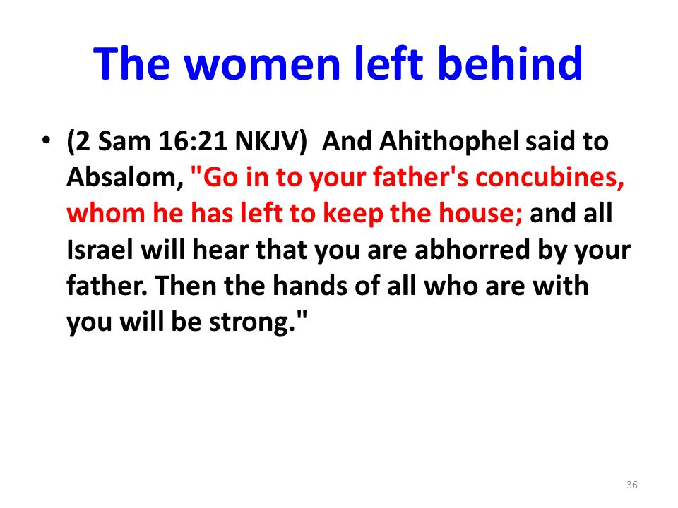 The women left behind (2 Sam 16:21 NKJV) And Ahithophel said to Absalom, Go in to your father s concubines, whom he has left to keep the house; and all Israel will hear that you are abhorred by your father.