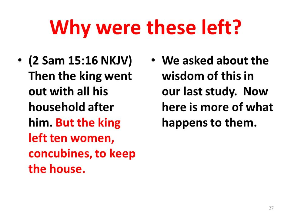 Why were these left? (2 Sam 15:16 NKJV) Then the king went out with all his household after him. But the king left ten women, concubines, to keep the