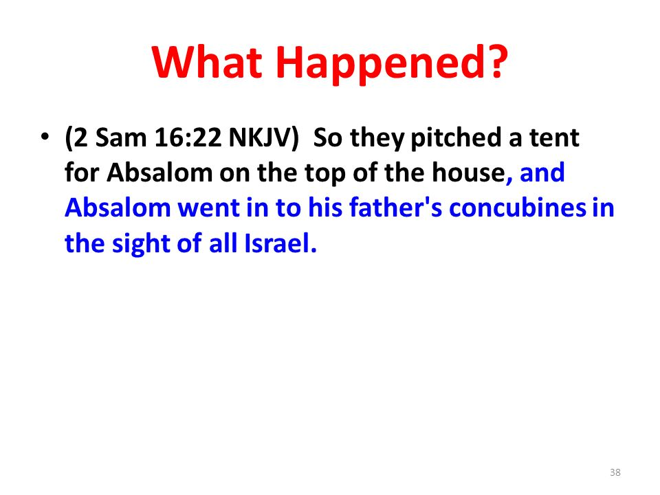 What Happened? (2 Sam 16:22 NKJV) So they pitched a tent for Absalom on the top of the house, and Absalom went in to his father's concubines in the si