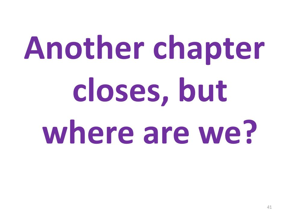 Another chapter closes, but where are we? 41