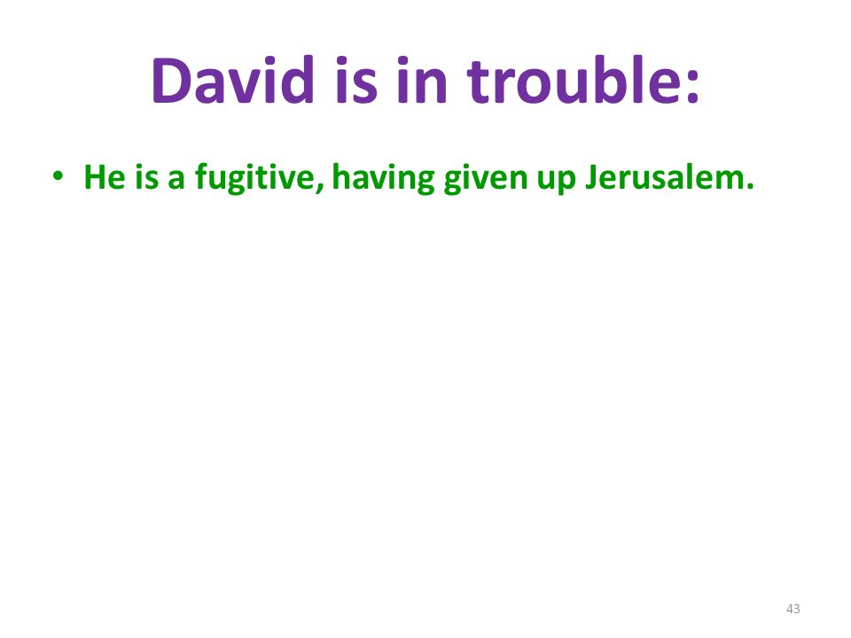 David is in trouble: He is a fugitive, having given up Jerusalem. 43