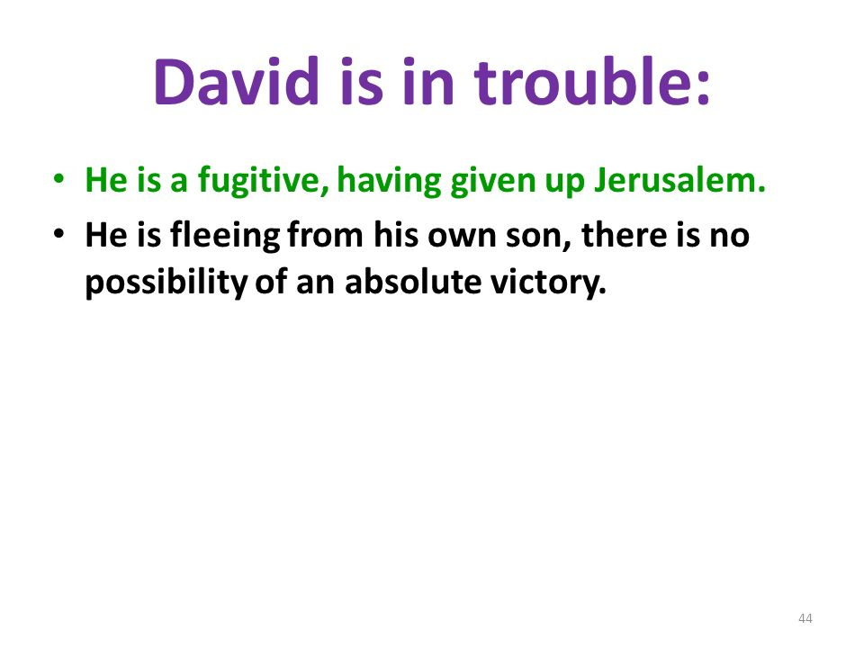 David is in trouble: He is a fugitive, having given up Jerusalem. He is fleeing from his own son, there is no possibility of an absolute victory. 44