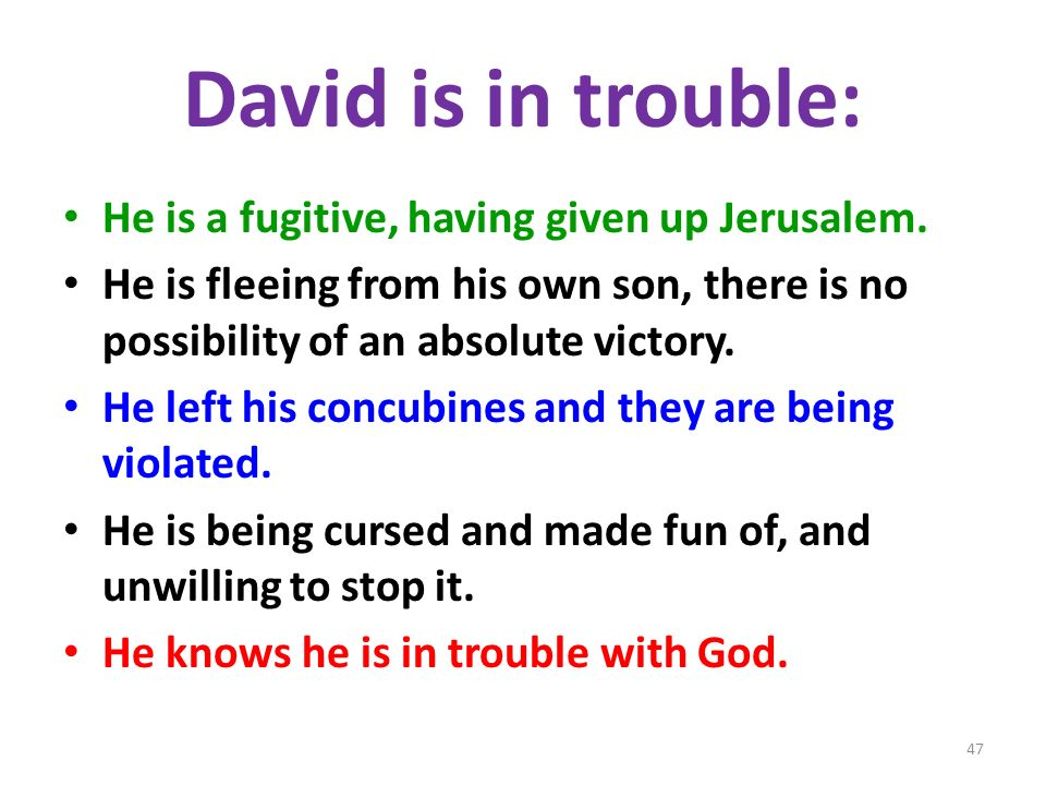 David is in trouble: He is a fugitive, having given up Jerusalem. He is fleeing from his own son, there is no possibility of an absolute victory. He l