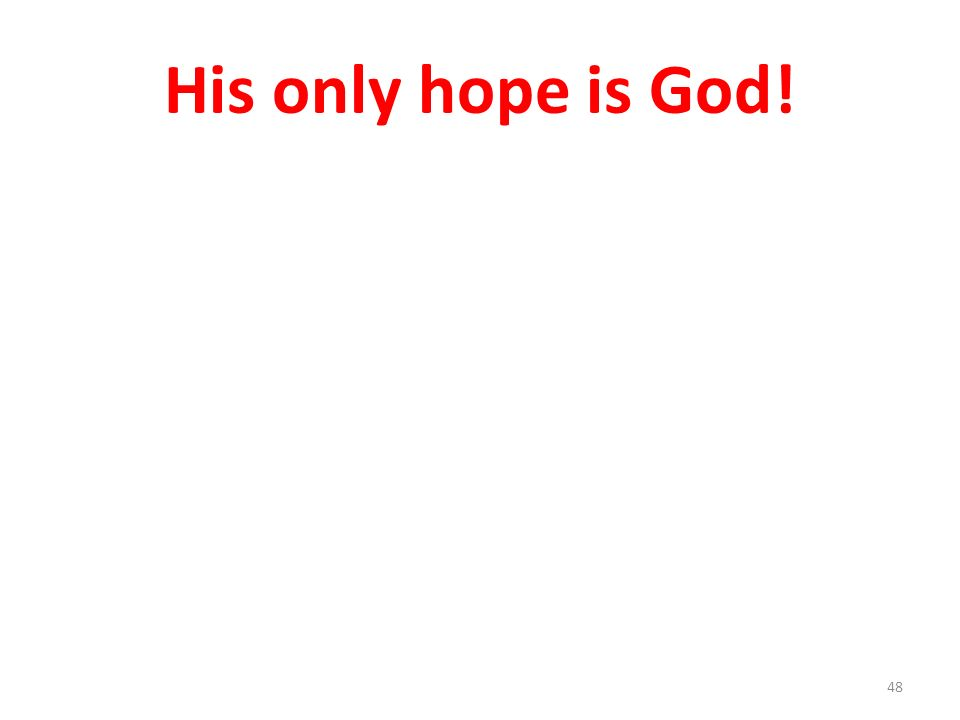 His only hope is God! 48