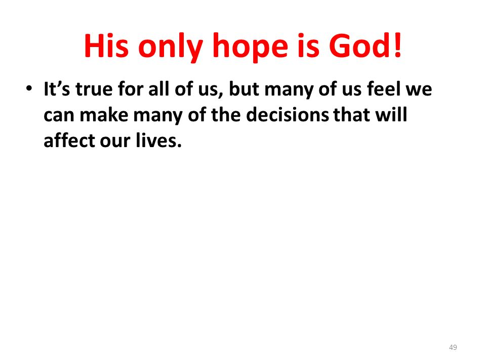 His only hope is God! Its true for all of us, but many of us feel we can make many of the decisions that will affect our lives. 49