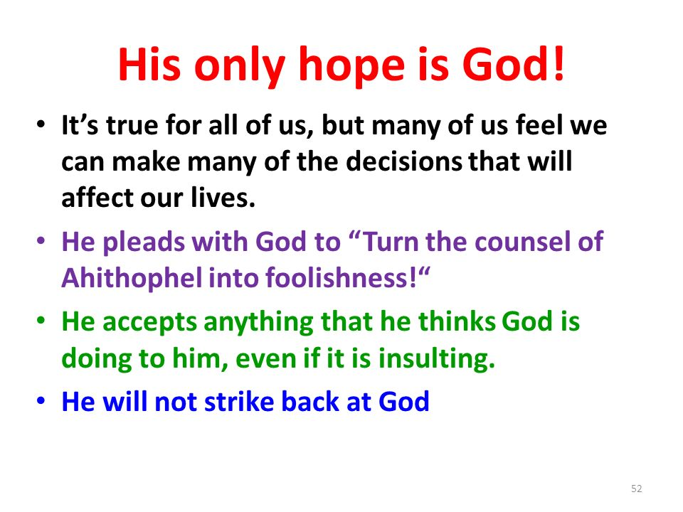 His only hope is God! Its true for all of us, but many of us feel we can make many of the decisions that will affect our lives. He pleads with God to