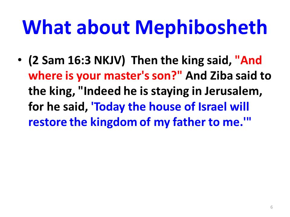 What about Mephibosheth (2 Sam 16:3 NKJV) Then the king said, And where is your master s son? And Ziba said to the king, Indeed he is staying in Jerusalem, for he said, Today the house of Israel will restore the kingdom of my father to me. 6