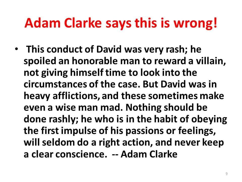 Adam Clarke says this is wrong! This conduct of David was very rash; he spoiled an honorable man to reward a villain, not giving himself time to look