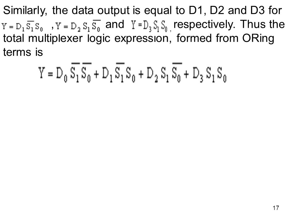 17 Similarly, the data output is equal to D1, D2 and D3 for, and, respectively. Thus the total multiplexer logic expression, formed from ORing terms i
