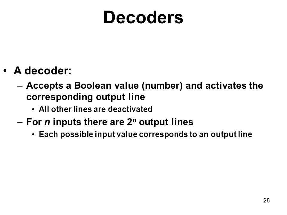 25 Decoders A decoder: –Accepts a Boolean value (number) and activates the corresponding output line All other lines are deactivated –For n inputs the