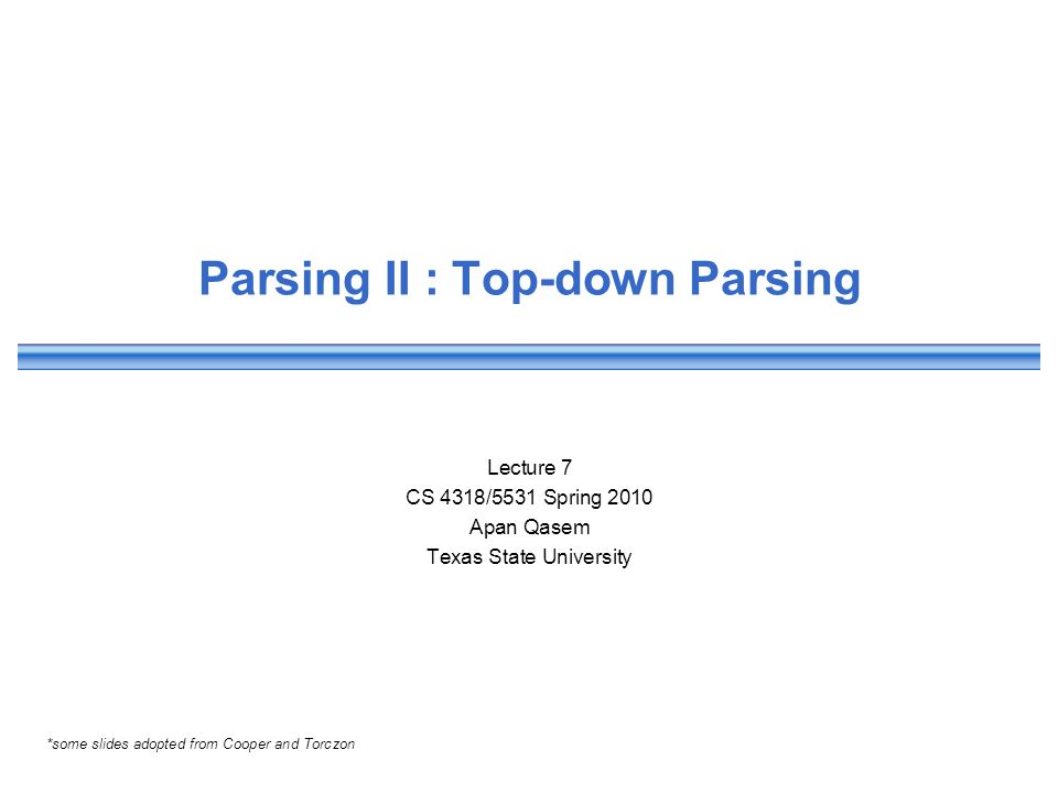 Parsing II : Top-down Parsing Lecture 7 CS 4318/5531 Spring 2010 Apan Qasem Texas State University *some slides adopted from Cooper and Torczon