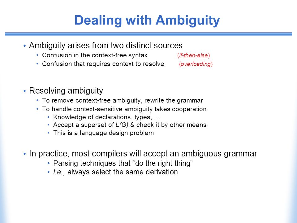 Dealing with Ambiguity Ambiguity arises from two distinct sources Confusion in the context-free syntax (if-then-else) Confusion that requires context