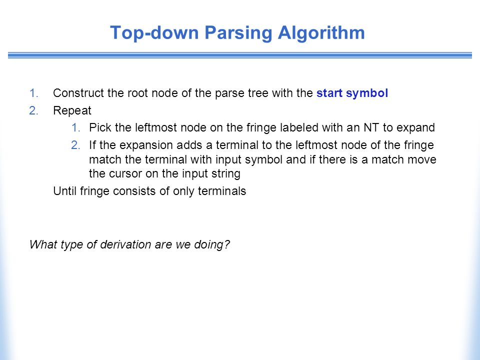 Top-down Parsing Algorithm 1.Construct the root node of the parse tree with the start symbol 2.Repeat 1.Pick the leftmost node on the fringe labeled w