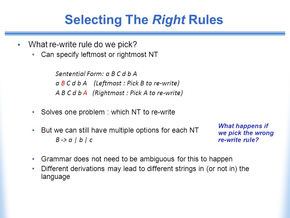 Selecting The Right Rules What re-write rule do we pick? Can specify leftmost or rightmost NT Sentential Form: a B C d b A a B C d b A (Leftmost : Pic