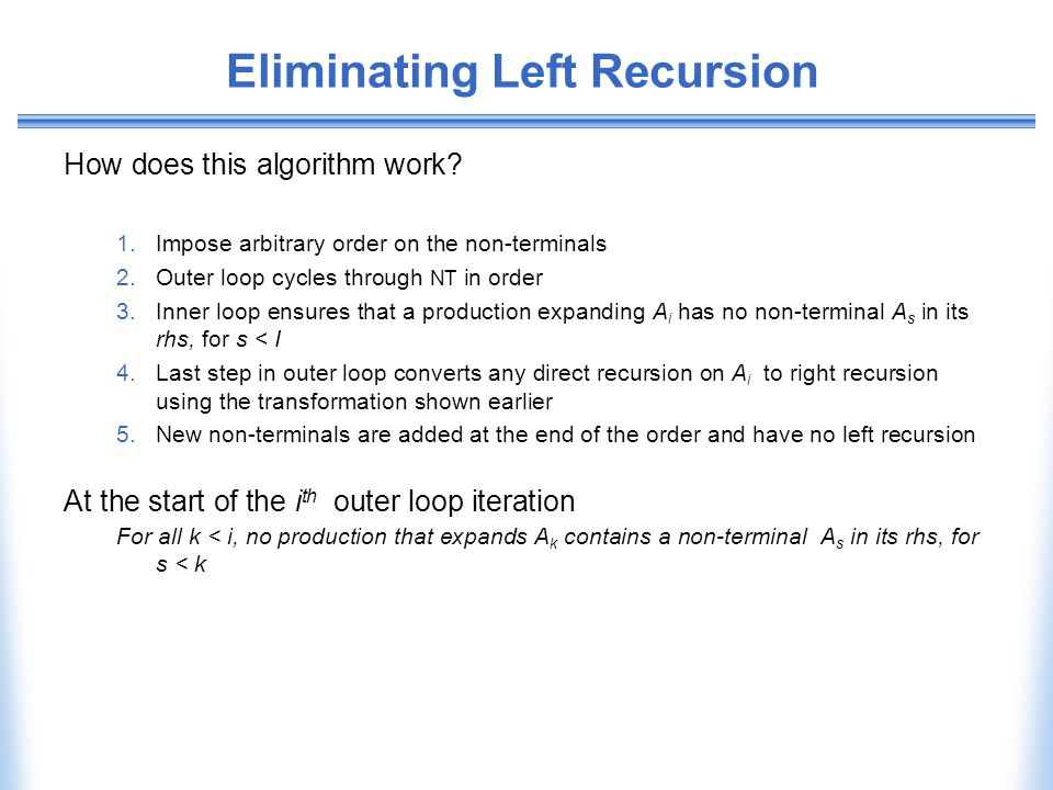 Eliminating Left Recursion How does this algorithm work? 1.Impose arbitrary order on the non-terminals 2.Outer loop cycles through NT in order 3.Inner