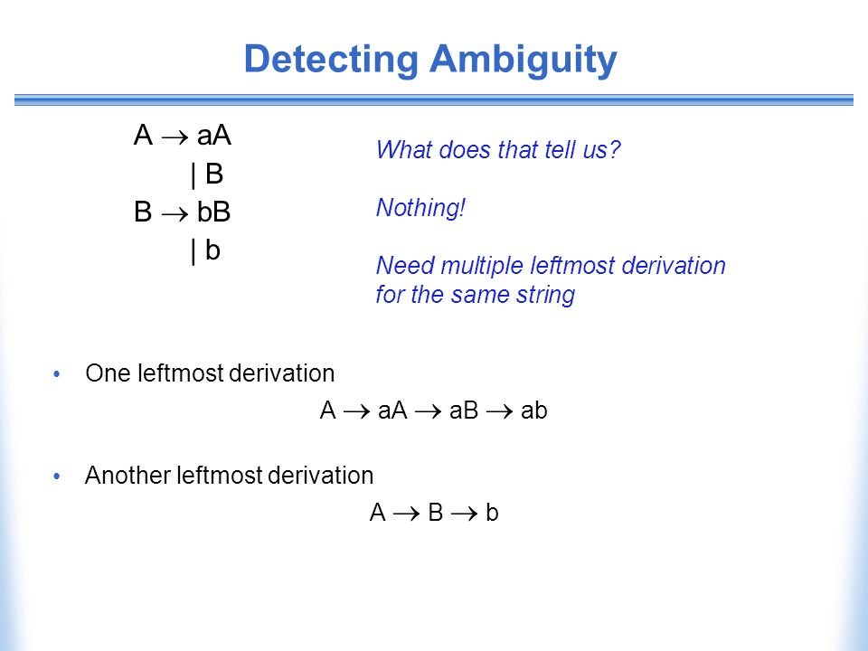 Detecting Ambiguity A aA | B B bB | b One leftmost derivation A aA aB ab Another leftmost derivation A B b What does that tell us? Nothing! Need multi