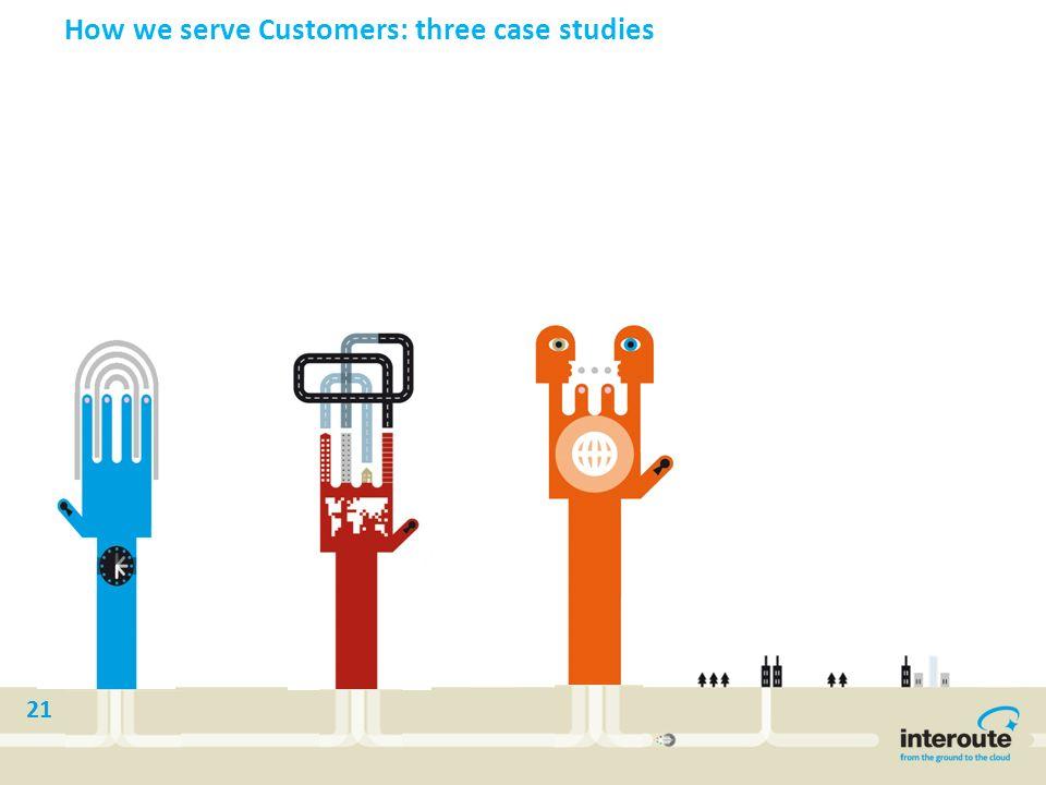 21 How we serve Customers: three case studies