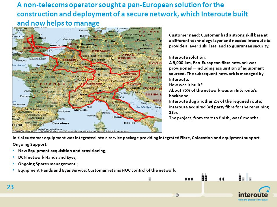 23 A non-telecoms operator sought a pan-European solution for the construction and deployment of a secure network, which Interoute built and now helps