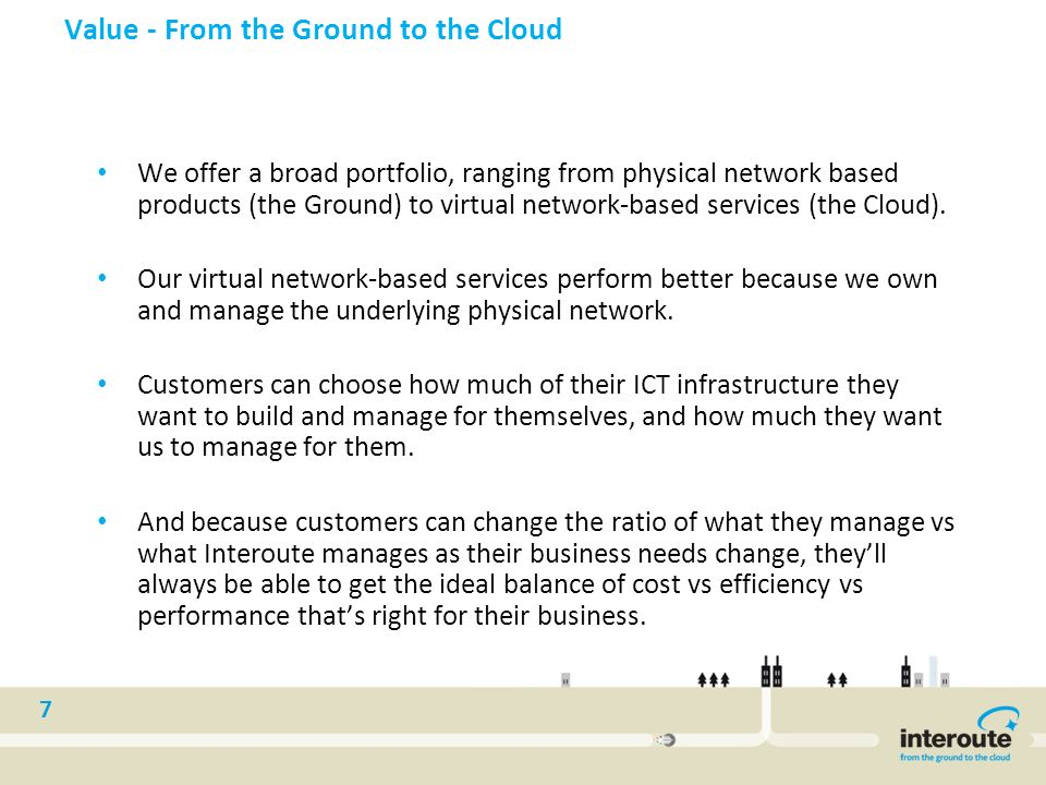 7 Value - From the Ground to the Cloud We offer a broad portfolio, ranging from physical network based products (the Ground) to virtual network-based