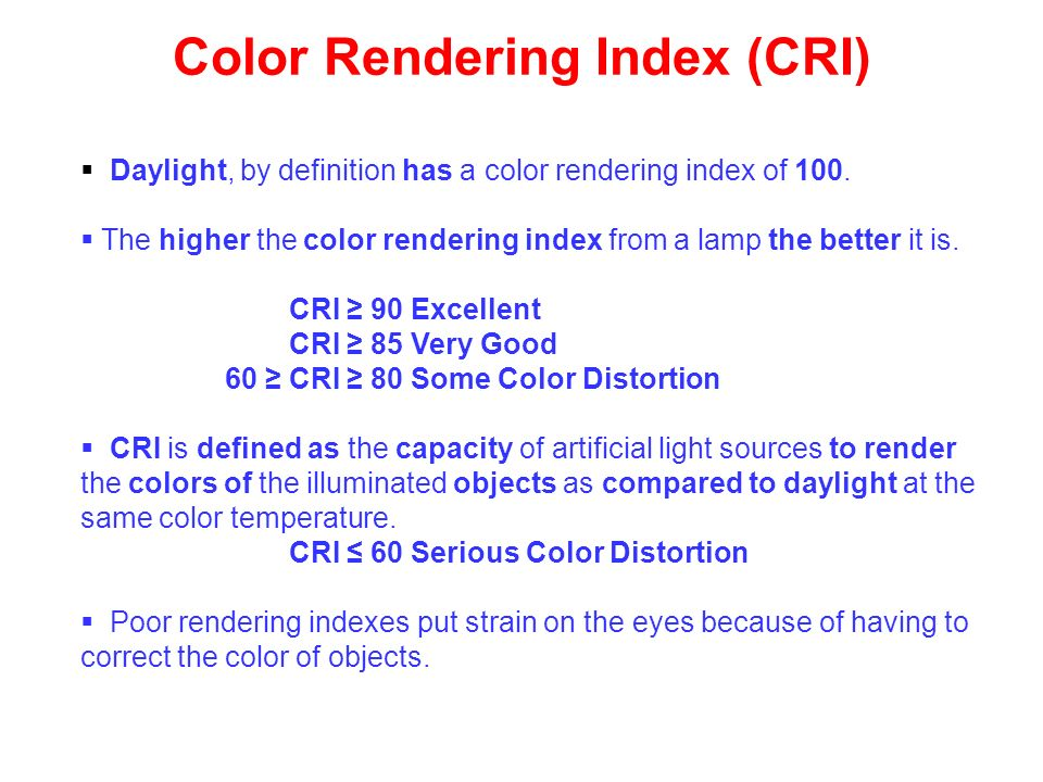 Daylight, by definition has a color rendering index of 100. The higher the color rendering index from a lamp the better it is. CRI 90 Excellent CRI 85