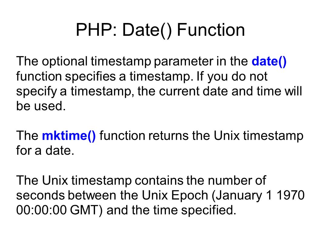 The optional timestamp parameter in the date() function specifies a timestamp. If you do not specify a timestamp, the current date and time will be us